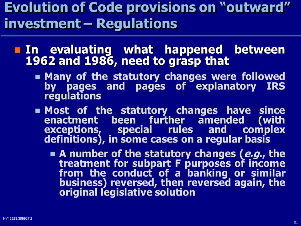 51 NY12529:385927.2 Evolution of Code provisions on outward investment – Regulations In evaluating what happened between 1962 and 1986, need to grasp that In evaluating what happened between 1962 and 1986, need to grasp that Many of the statutory changes were followed by pages and pages of explanatory IRS regulations Most of the statutory changes have since enactment been further amended (with exceptions, special rules and complex definitions), in some cases on a regular basis A number of the statutory changes (e.g., the treatment for subpart F purposes of income from the conduct of a banking or similar business) reversed, then reversed again, the original legislative solution