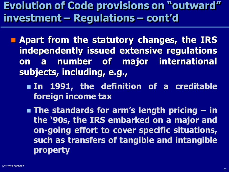 52 NY12529:385927.2 Evolution of Code provisions on outward investment – Regulations – cont'd Apart from the statutory changes, the IRS independently issued extensive regulations on a number of major international subjects, including, e.g., Apart from the statutory changes, the IRS independently issued extensive regulations on a number of major international subjects, including, e.g., In 1991, the definition of a creditable foreign income tax The standards for arm's length pricing – in the '90s, the IRS embarked on a major and on-going effort to cover specific situations, such as transfers of tangible and intangible property