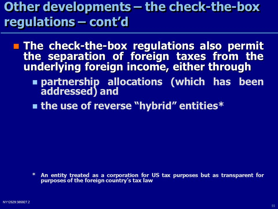 55 NY12529:385927.2 Other developments – the check-the-box regulations – cont'd The check-the-box regulations also permit the separation of foreign taxes from the underlying foreign income, either through The check-the-box regulations also permit the separation of foreign taxes from the underlying foreign income, either through partnership allocations (which has been addressed) and the use of reverse hybrid entities* *An entity treated as a corporation for US tax purposes but as transparent for purposes of the foreign country's tax law
