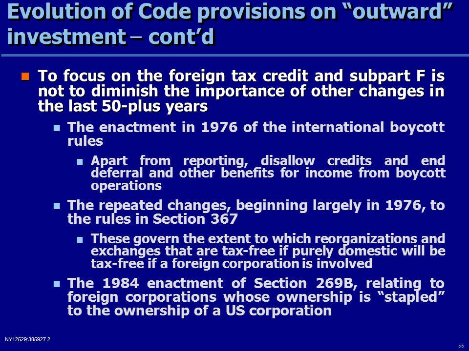 56 NY12529:385927.2 Evolution of Code provisions on outward investment – cont'd To focus on the foreign tax credit and subpart F is not to diminish the importance of other changes in the last 50-plus years To focus on the foreign tax credit and subpart F is not to diminish the importance of other changes in the last 50-plus years The enactment in 1976 of the international boycott rules Apart from reporting, disallow credits and end deferral and other benefits for income from boycott operations The repeated changes, beginning largely in 1976, to the rules in Section 367 These govern the extent to which reorganizations and exchanges that are tax-free if purely domestic will be tax-free if a foreign corporation is involved The 1984 enactment of Section 269B, relating to foreign corporations whose ownership is stapled to the ownership of a US corporation