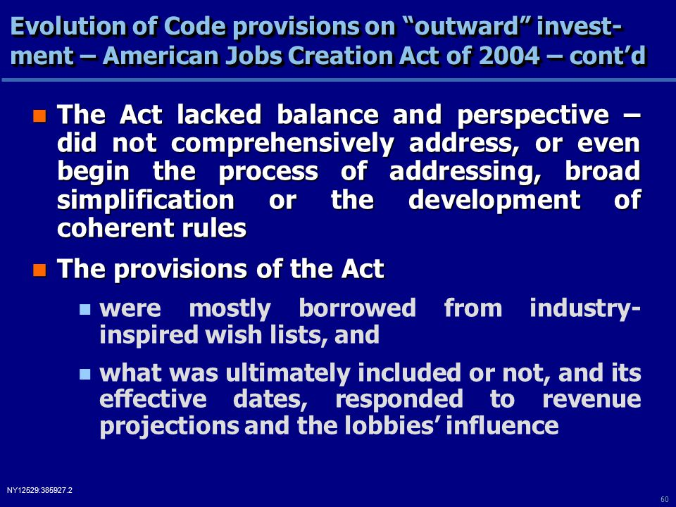 60 NY12529:385927.2 Evolution of Code provisions on outward invest- ment – American Jobs Creation Act of 2004 – cont'd The Act lacked balance and perspective – did not comprehensively address, or even begin the process of addressing, broad simplification or the development of coherent rules The Act lacked balance and perspective – did not comprehensively address, or even begin the process of addressing, broad simplification or the development of coherent rules The provisions of the Act The provisions of the Act were mostly borrowed from industry- inspired wish lists, and what was ultimately included or not, and its effective dates, responded to revenue projections and the lobbies' influence