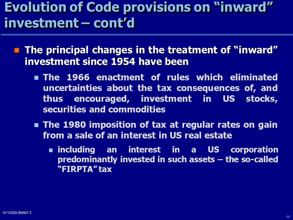 66 NY12529:385927.2 Evolution of Code provisions on inward investment – cont'd The principal changes in the treatment of inward investment since 1954 have been The principal changes in the treatment of inward investment since 1954 have been The 1966 enactment of rules which eliminated uncertainties about the tax consequences of, and thus encouraged, investment in US stocks, securities and commodities The 1980 imposition of tax at regular rates on gain from a sale of an interest in US real estate including an interest in a US corporation predominantly invested in such assets – the so-called FIRPTA tax