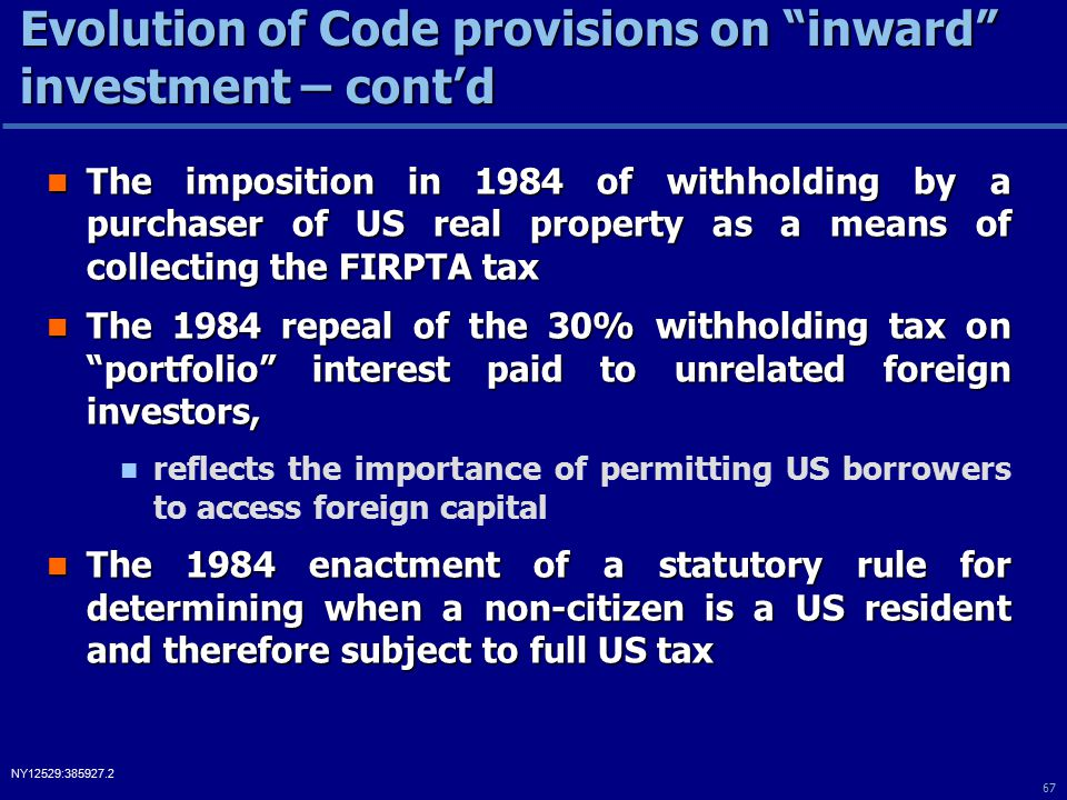 67 NY12529:385927.2 The imposition in 1984 of withholding by a purchaser of US real property as a means of collecting the FIRPTA tax The imposition in 1984 of withholding by a purchaser of US real property as a means of collecting the FIRPTA tax The 1984 repeal of the 30% withholding tax on portfolio interest paid to unrelated foreign investors, The 1984 repeal of the 30% withholding tax on portfolio interest paid to unrelated foreign investors, reflects the importance of permitting US borrowers to access foreign capital The 1984 enactment of a statutory rule for determining when a non-citizen is a US resident and therefore subject to full US tax The 1984 enactment of a statutory rule for determining when a non-citizen is a US resident and therefore subject to full US tax Evolution of Code provisions on inward investment – cont'd