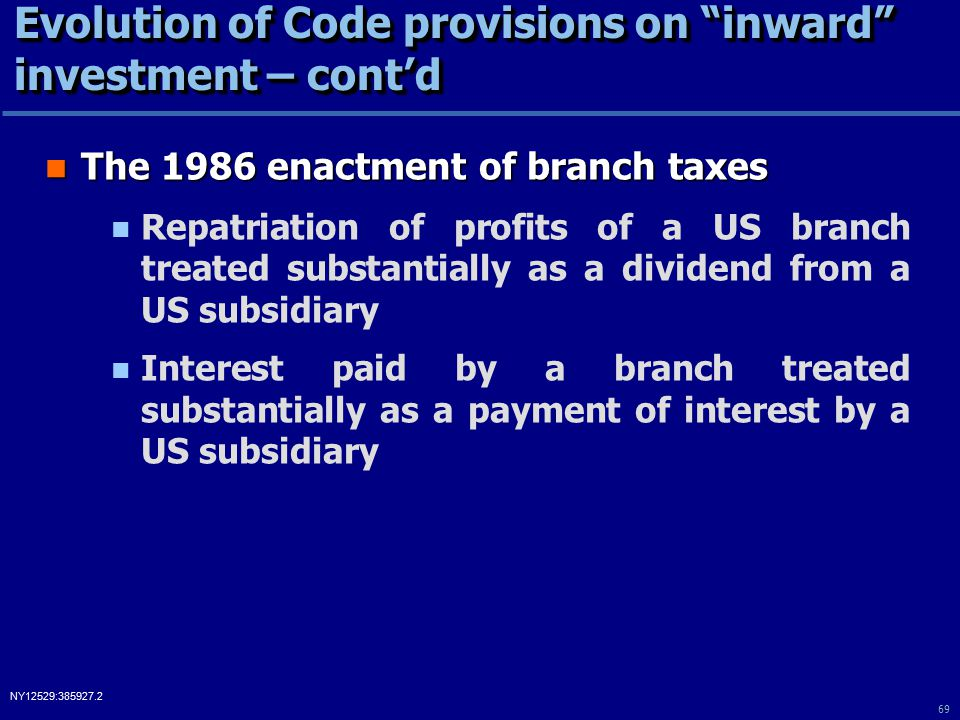 69 NY12529:385927.2 Evolution of Code provisions on inward investment – cont'd The 1986 enactment of branch taxes The 1986 enactment of branch taxes Repatriation of profits of a US branch treated substantially as a dividend from a US subsidiary Interest paid by a branch treated substantially as a payment of interest by a US subsidiary
