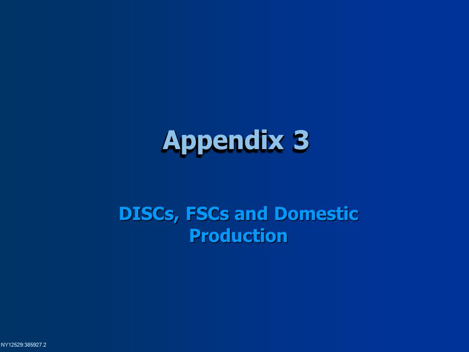 NY12529:385927.2 Appendix 3 DISCs, FSCs and Domestic Production
