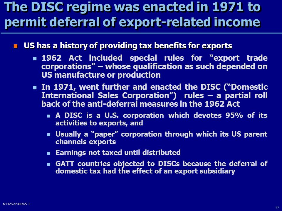 77 NY12529:385927.2 The DISC regime was enacted in 1971 to permit deferral of export-related income US has a history of providing tax benefits for exports US has a history of providing tax benefits for exports 1962 Act included special rules for export trade corporations – whose qualification as such depended on US manufacture or production In 1971, went further and enacted the DISC ( Domestic International Sales Corporation ) rules – a partial roll back of the anti-deferral measures in the 1962 Act A DISC is a U.S.