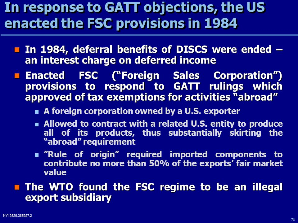 78 NY12529:385927.2 In response to GATT objections, the US enacted the FSC provisions in 1984 In 1984, deferral benefits of DISCS were ended – an interest charge on deferred income In 1984, deferral benefits of DISCS were ended – an interest charge on deferred income Enacted FSC ( Foreign Sales Corporation ) provisions to respond to GATT rulings which approved of tax exemptions for activities abroad Enacted FSC ( Foreign Sales Corporation ) provisions to respond to GATT rulings which approved of tax exemptions for activities abroad A foreign corporation owned by a U.S.