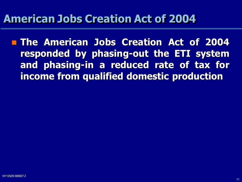 80 NY12529:385927.2 American Jobs Creation Act of 2004 The American Jobs Creation Act of 2004 responded by phasing-out the ETI system and phasing-in a reduced rate of tax for income from qualified domestic production The American Jobs Creation Act of 2004 responded by phasing-out the ETI system and phasing-in a reduced rate of tax for income from qualified domestic production