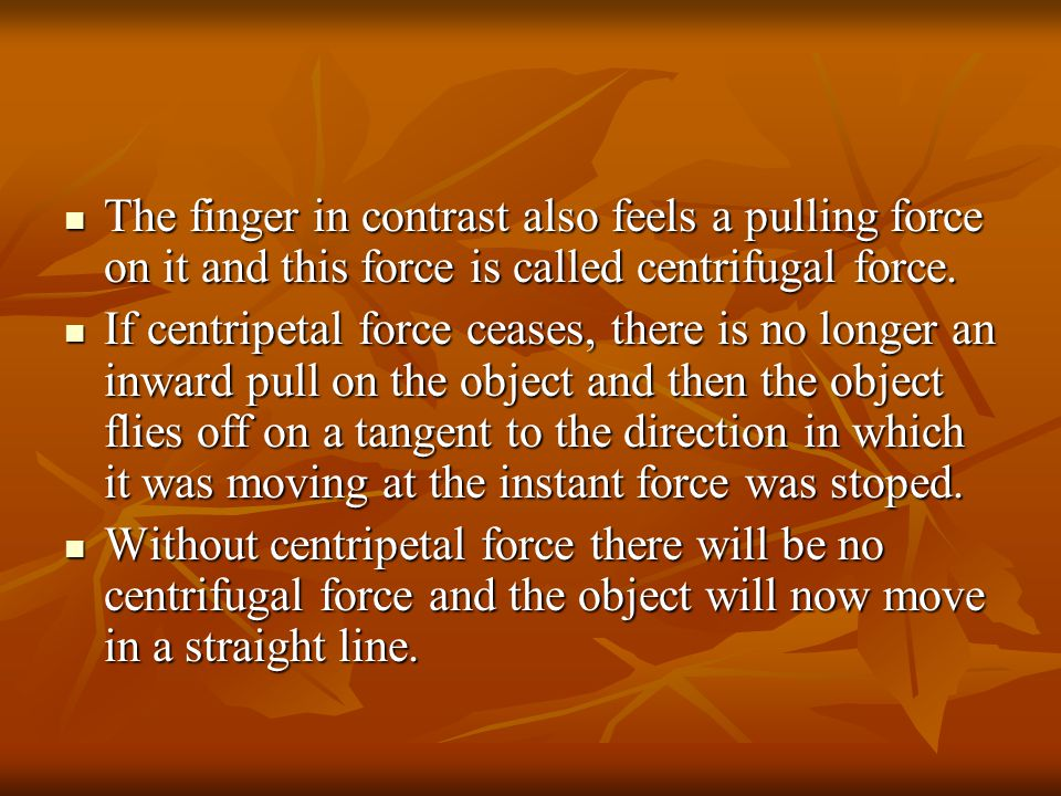 The finger in contrast also feels a pulling force on it and this force is called centrifugal force.