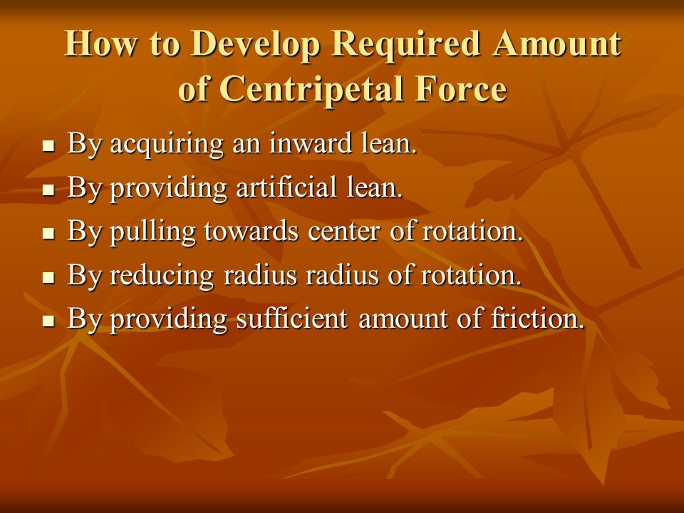 How to Develop Required Amount of Centripetal Force By acquiring an inward lean.