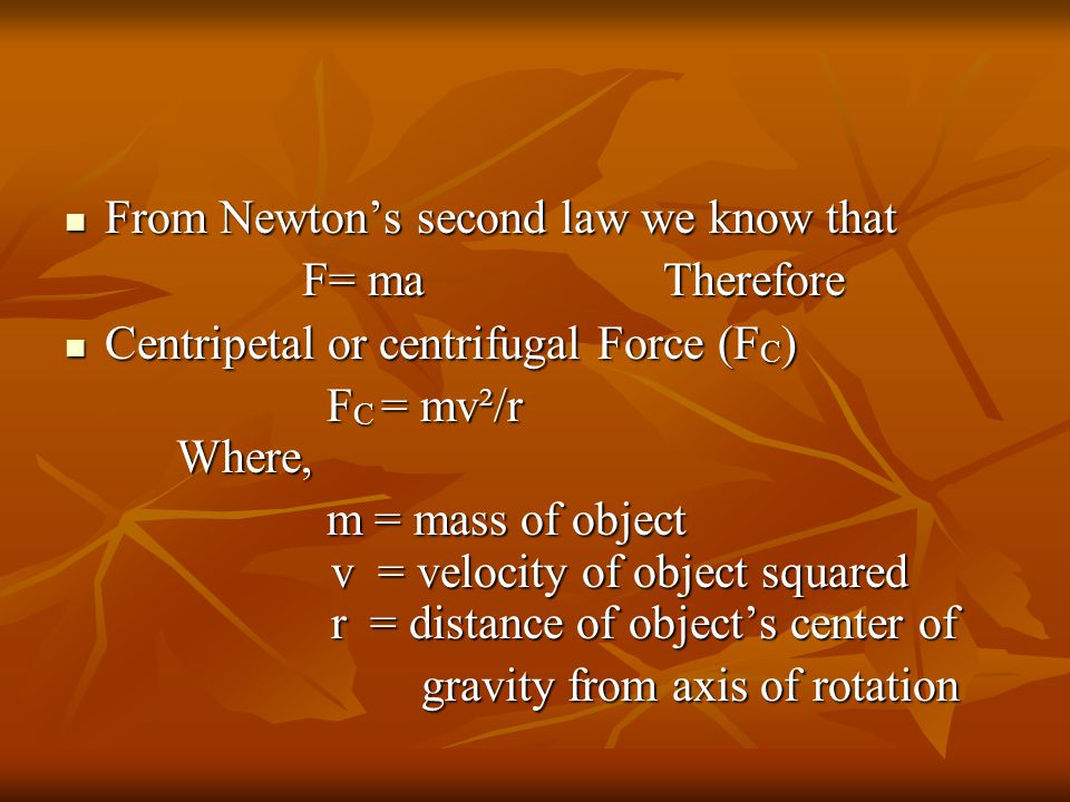 From Newton's second law we know that From Newton's second law we know that F= ma Therefore F= ma Therefore Centripetal or centrifugal Force (F C ) Centripetal or centrifugal Force (F C ) F C = mv²/r Where, F C = mv²/r Where, m = mass of object v = velocity of object squared r = distance of object's center of m = mass of object v = velocity of object squared r = distance of object's center of gravity from axis of rotation gravity from axis of rotation