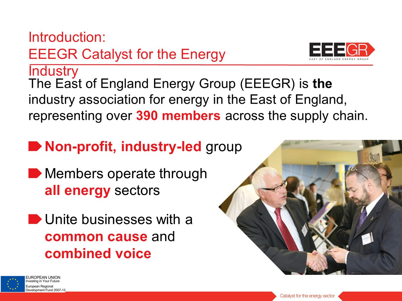 Introduction: EEEGR Catalyst for the Energy Industry The East of England Energy Group (EEEGR) is the industry association for energy in the East of England, representing over 390 members across the supply chain.