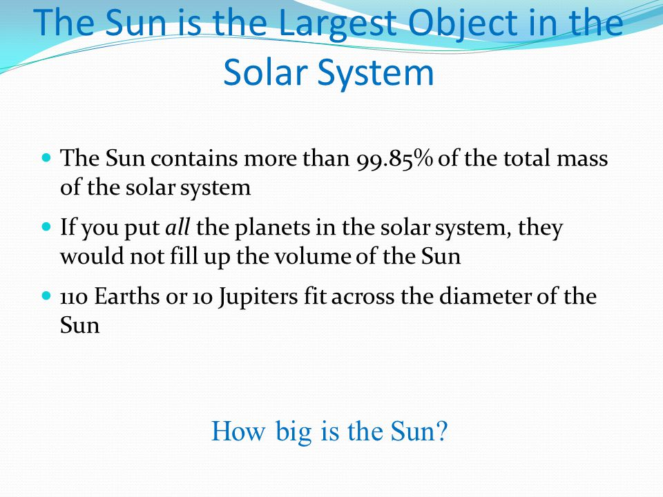 The Sun is the Largest Object in the Solar System The Sun contains more than 99.85% of the total mass of the solar system If you put all the planets in the solar system, they would not fill up the volume of the Sun 110 Earths or 10 Jupiters fit across the diameter of the Sun How big is the Sun