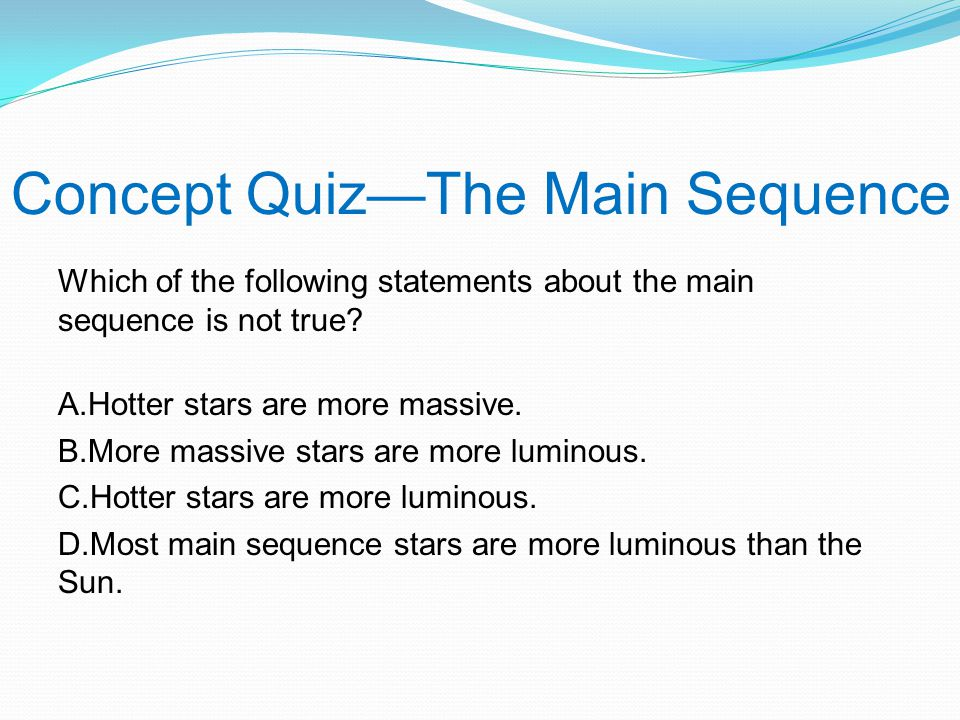 Concept Quiz—The Main Sequence Which of the following statements about the main sequence is not true.