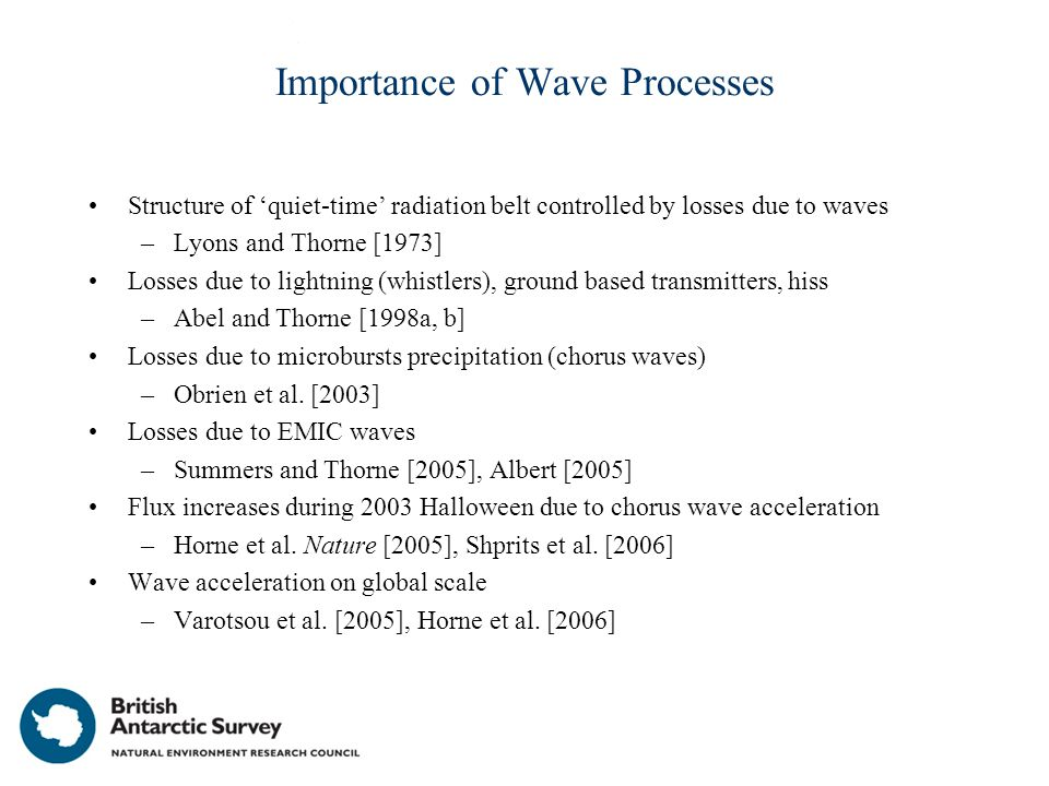 Importance of Wave Processes Structure of 'quiet-time' radiation belt controlled by losses due to waves –Lyons and Thorne [1973] Losses due to lightning (whistlers), ground based transmitters, hiss –Abel and Thorne [1998a, b] Losses due to microbursts precipitation (chorus waves) –Obrien et al.
