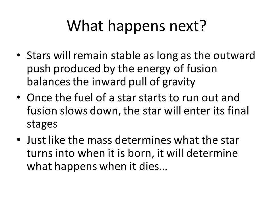 What happens next? Stars will remain stable as long as the outward push produced by the energy of fusion balances the inward pull of gravity Once the