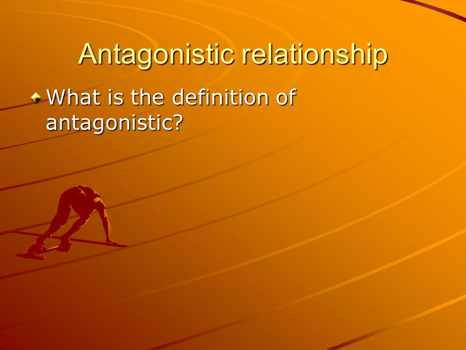 Antagonistic relationship What is the definition of antagonistic