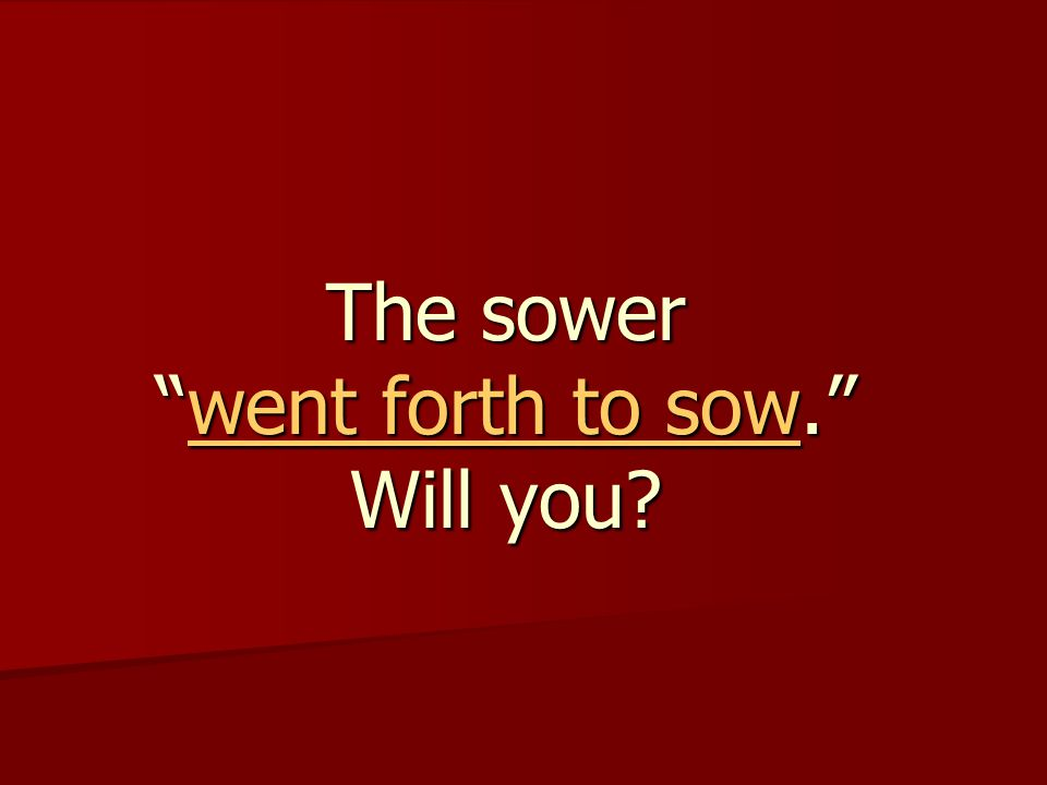 The sower went forth to sow. Will you went forth to sow