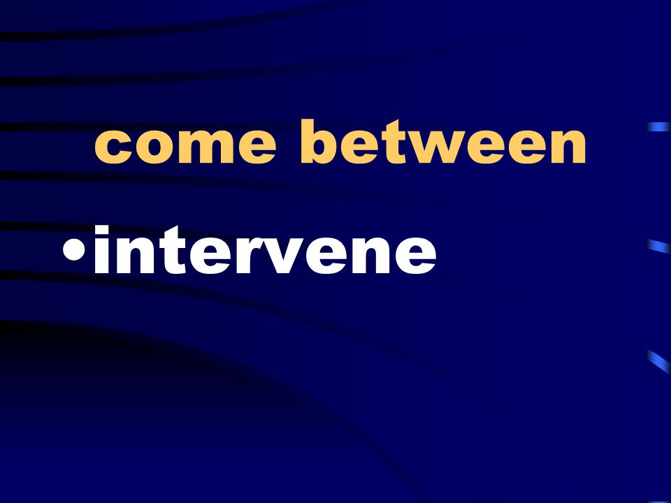 come between intervene