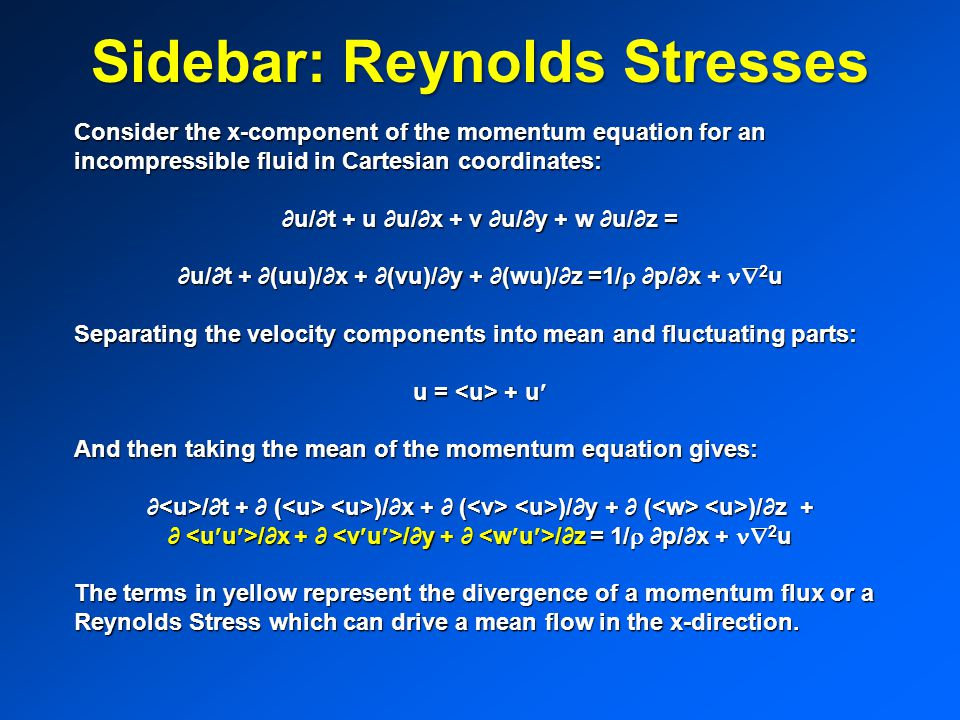 Sidebar: Reynolds Stresses Consider the x-component of the momentum equation for an incompressible fluid in Cartesian coordinates: ∂u/∂t + u ∂u/∂x + v ∂u/∂y + w ∂u/∂z = ∂u/∂t + ∂(uu)/∂x + ∂(vu)/∂y + ∂(wu)/∂z =1/  ∂p/∂x +  2 u Separating the velocity components into mean and fluctuating parts: u = + u And then taking the mean of the momentum equation gives: ∂ /∂t + ∂ ( )/∂x + ∂ ( )/∂y + ∂ ( )/∂z + ∂ /∂x + ∂ /∂y + ∂ /∂z = 1/  ∂p/∂x +  2 u The terms in yellow represent the divergence of a momentum flux or a Reynolds Stress which can drive a mean flow in the x-direction.