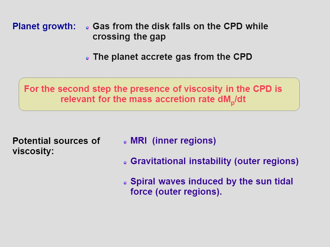 Planet growth:Gas from the disk falls on the CPD while crossing the gap The planet accrete gas from the CPD For the second step the presence of viscosity in the CPD is relevant for the mass accretion rate dM p /dt Potential sources of viscosity: MRI (inner regions) Gravitational instability (outer regions) Spiral waves induced by the sun tidal force (outer regions).