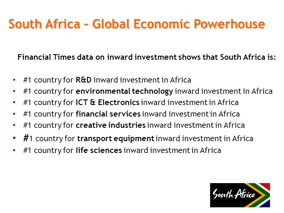 South Africa – Global Economic Powerhouse Financial Times data on inward investment shows that South Africa is: #1 country for R&D inward investment in Africa #1 country for environmental technology inward investment in Africa #1 country for ICT & Electronics inward investment in Africa #1 country for financial services inward investment in Africa #1 country for creative industries inward investment in Africa # 1 country for transport equipment inward investment in Africa #1 country for life sciences inward investment in Africa
