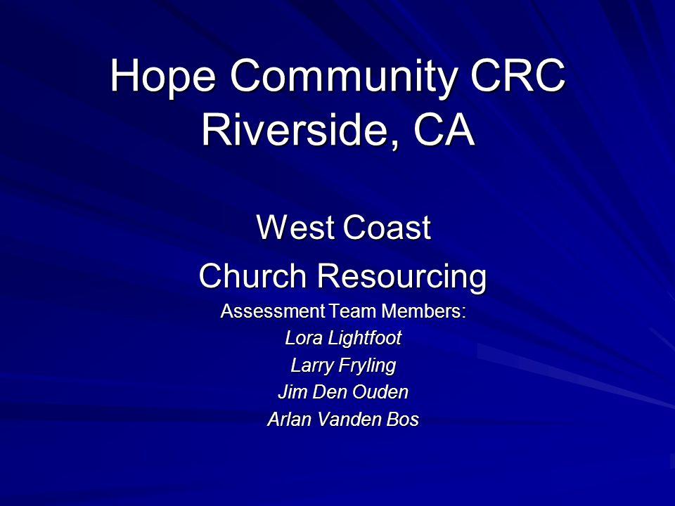 Hope Community CRC Riverside, CA West Coast Church Resourcing Assessment Team Members: Lora Lightfoot Larry Fryling Jim Den Ouden Arlan Vanden Bos