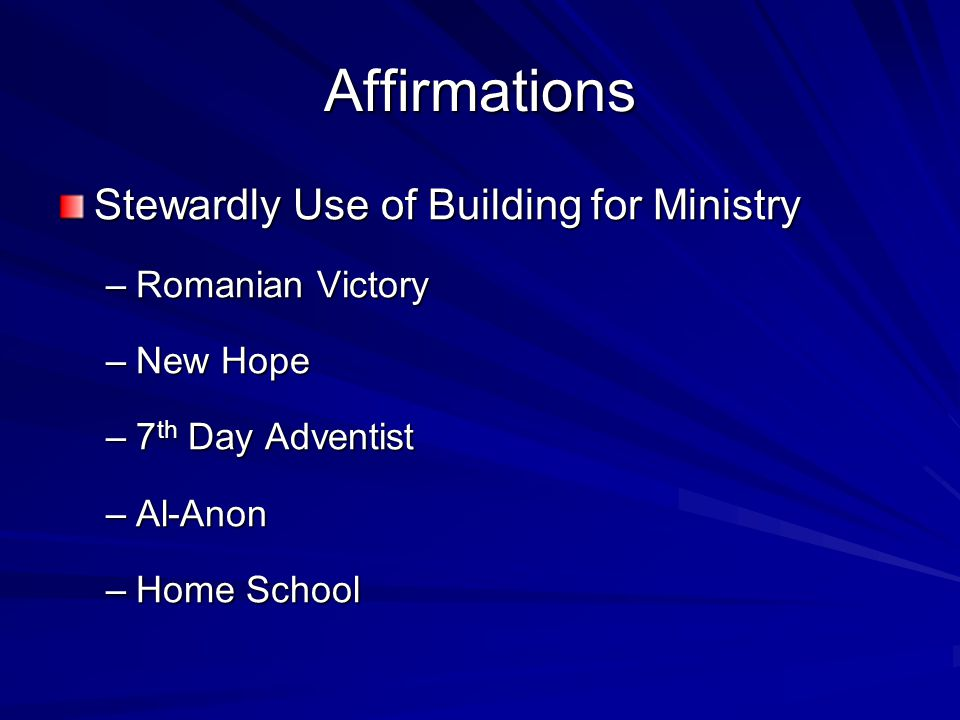 Affirmations Stewardly Use of Building for Ministry –Romanian Victory –New Hope –7 th Day Adventist –Al-Anon –Home School