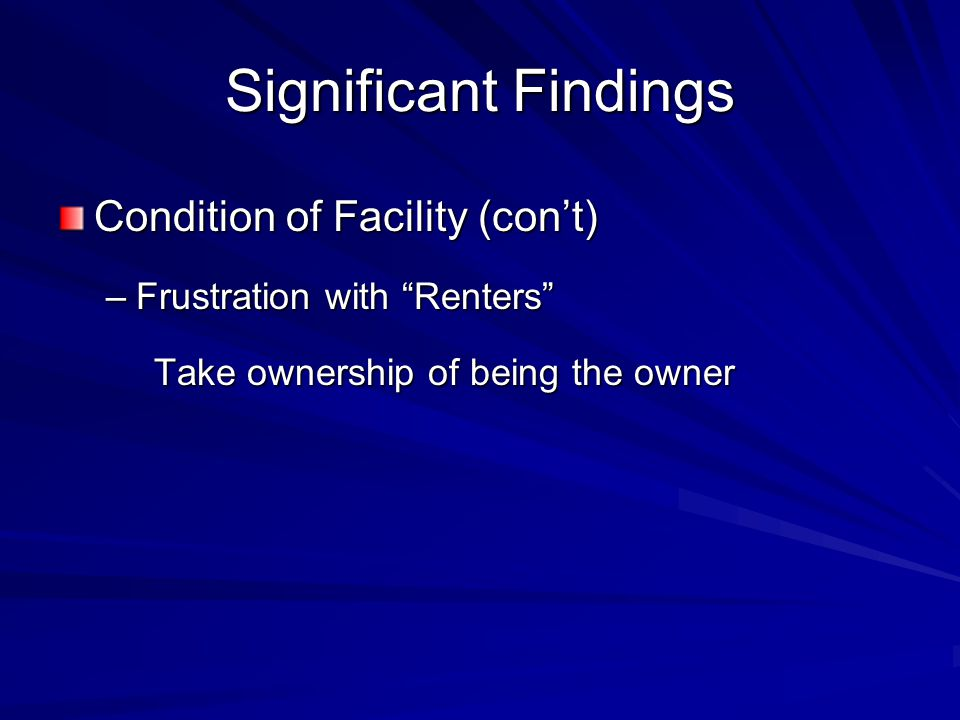 Significant Findings Condition of Facility (con't) –Frustration with Renters Take ownership of being the owner