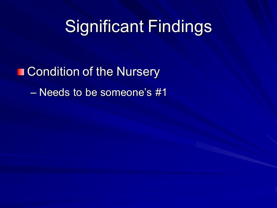 Significant Findings Condition of the Nursery –Needs to be someone's #1