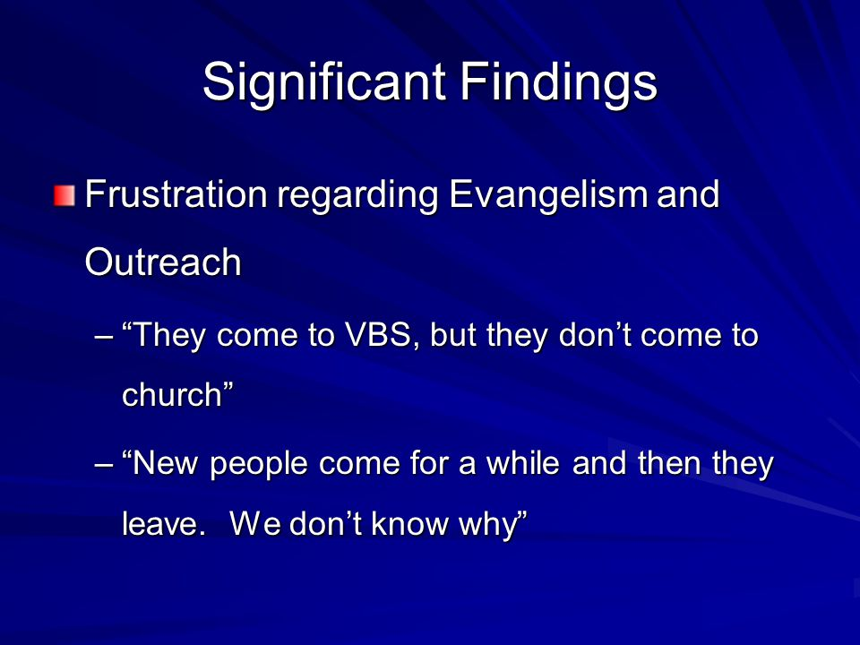 Significant Findings Frustration regarding Evangelism and Outreach – They come to VBS, but they don't come to church – New people come for a while and then they leave.