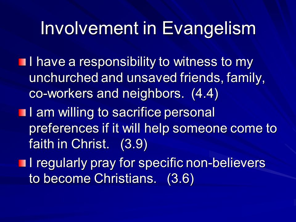 Involvement in Evangelism I have a responsibility to witness to my unchurched and unsaved friends, family, co-workers and neighbors.