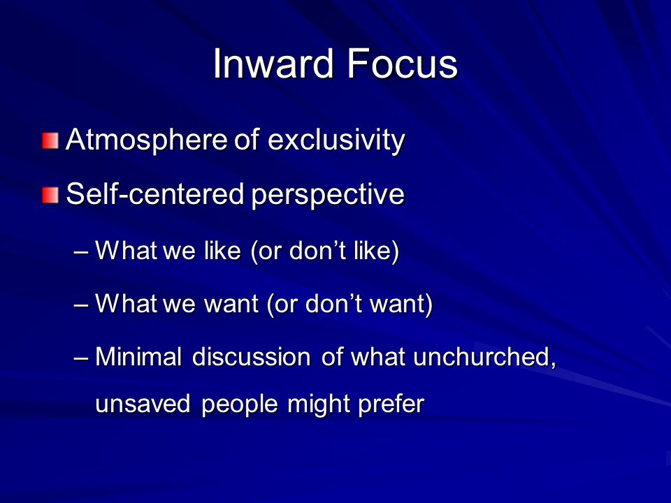 Inward Focus Atmosphere of exclusivity Self-centered perspective –What we like (or don't like) –What we want (or don't want) –Minimal discussion of what unchurched, unsaved people might prefer