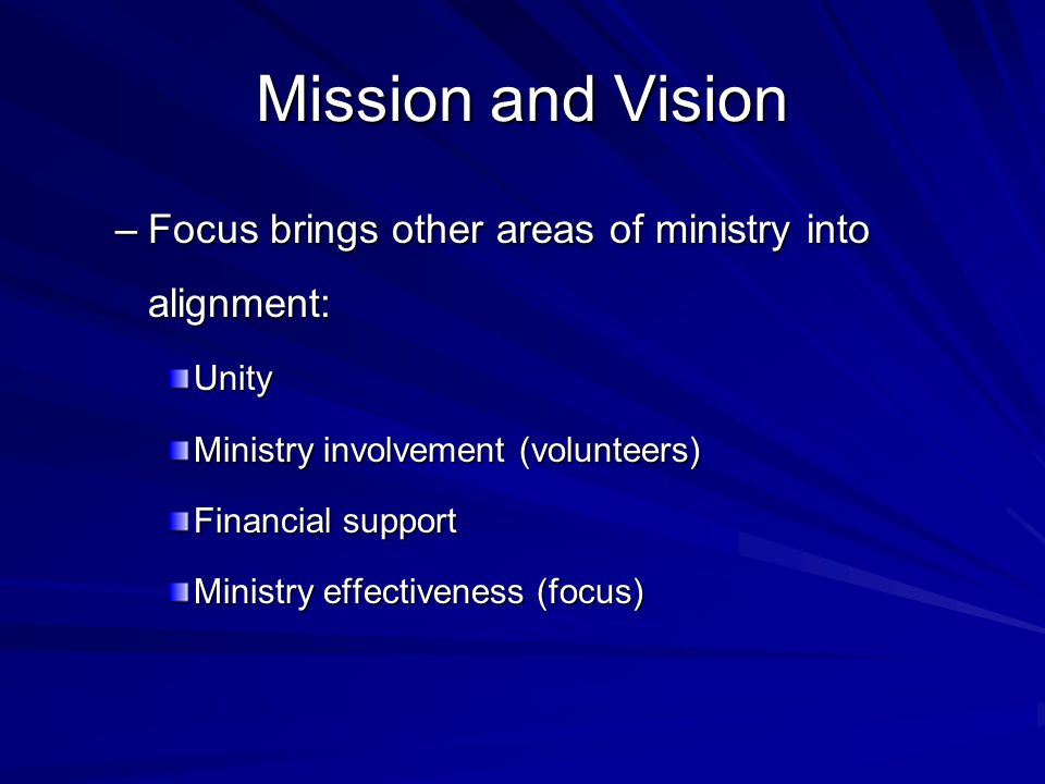Mission and Vision –Focus brings other areas of ministry into alignment: Unity Ministry involvement (volunteers) Financial support Ministry effectiveness (focus)