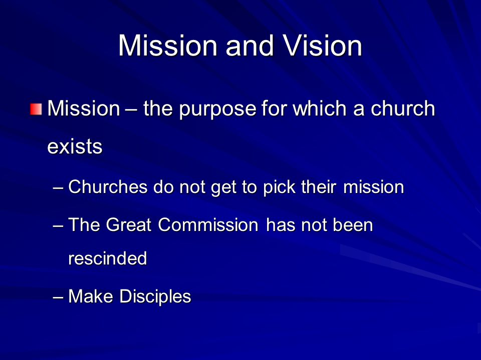 Mission and Vision Mission – the purpose for which a church exists –Churches do not get to pick their mission –The Great Commission has not been rescinded –Make Disciples