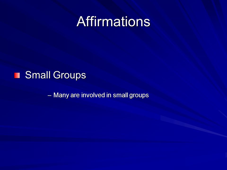 Affirmations Small Groups Small Groups –Many are involved in small groups