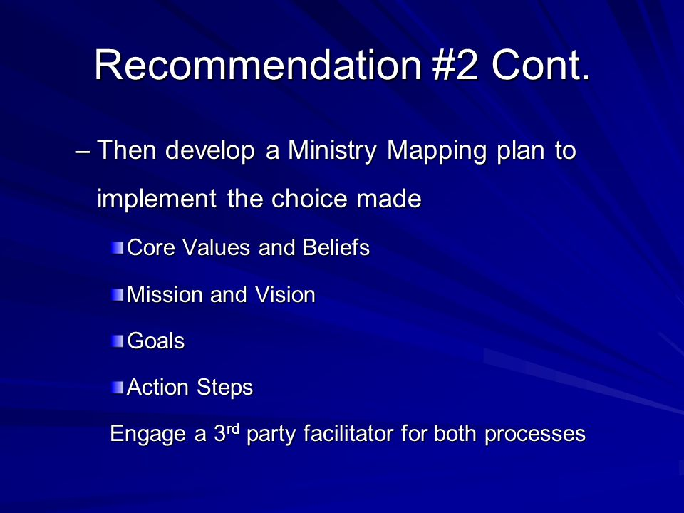 Recommendation #2 Cont. –Then develop a Ministry Mapping plan to implement the choice made Core Values and Beliefs Mission and Vision Goals Action Ste