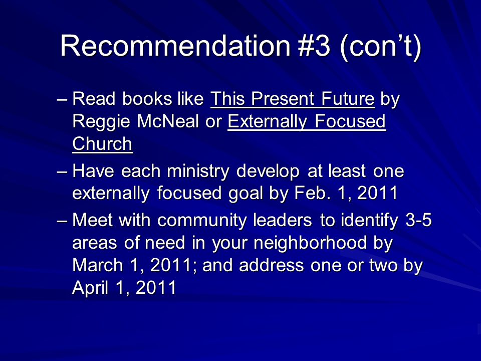 Recommendation #3 (con't) –Read books like This Present Future by Reggie McNeal or Externally Focused Church –Have each ministry develop at least one externally focused goal by Feb.