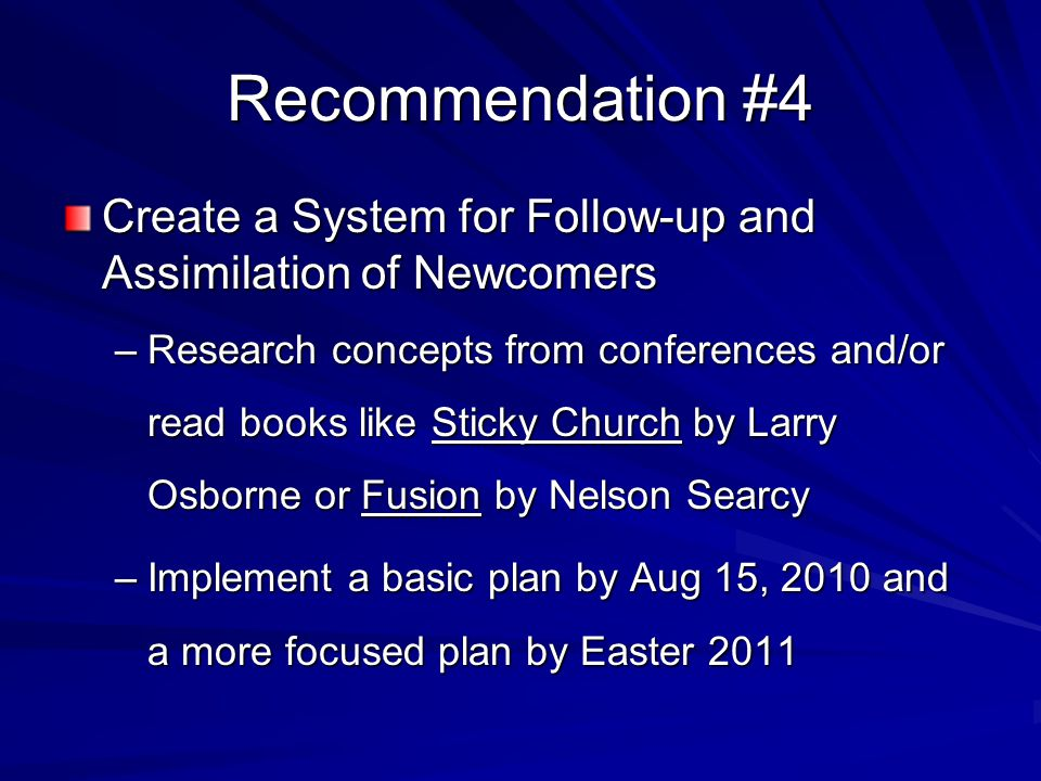 Recommendation #4 Create a System for Follow-up and Assimilation of Newcomers –Research concepts from conferences and/or read books like Sticky Church by Larry Osborne or Fusion by Nelson Searcy –Implement a basic plan by Aug 15, 2010 and a more focused plan by Easter 2011