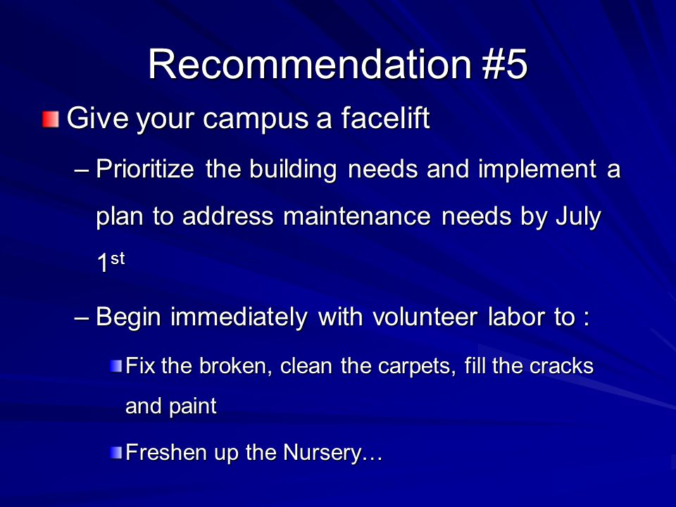 Recommendation #5 Give your campus a facelift –Prioritize the building needs and implement a plan to address maintenance needs by July 1 st –Begin immediately with volunteer labor to : Fix the broken, clean the carpets, fill the cracks and paint Freshen up the Nursery…