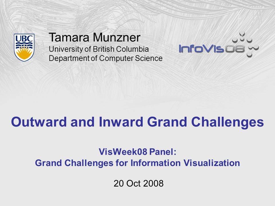 Tamara Munzner University of British Columbia Department of Computer Science Outward and Inward Grand Challenges VisWeek08 Panel: Grand Challenges for Information Visualization 20 Oct 2008