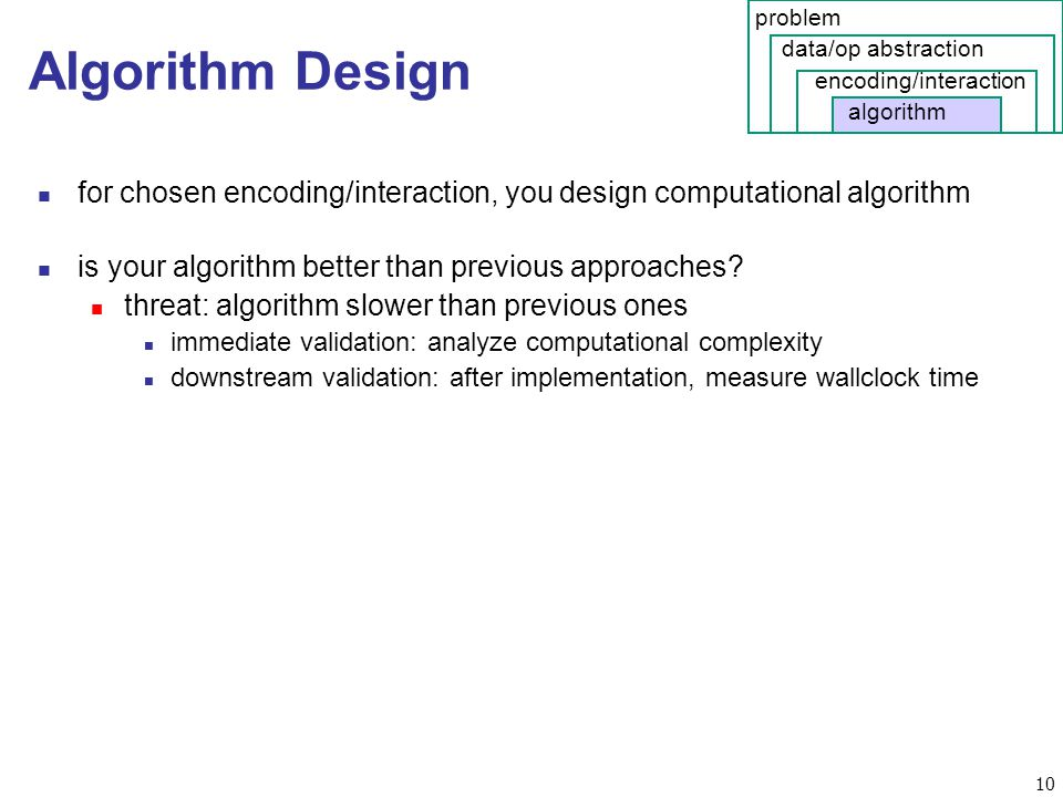 10 Algorithm Design n for chosen encoding/interaction, you design computational algorithm n is your algorithm better than previous approaches.