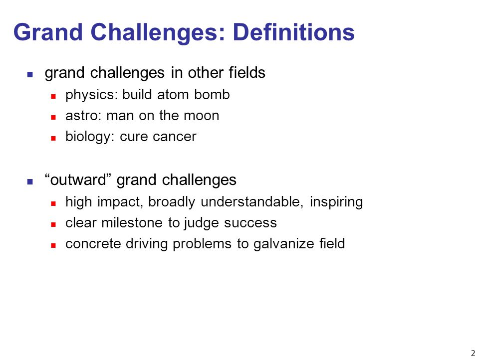 2 Grand Challenges: Definitions n grand challenges in other fields n physics: build atom bomb n astro: man on the moon n biology: cure cancer n outward grand challenges n high impact, broadly understandable, inspiring n clear milestone to judge success n concrete driving problems to galvanize field