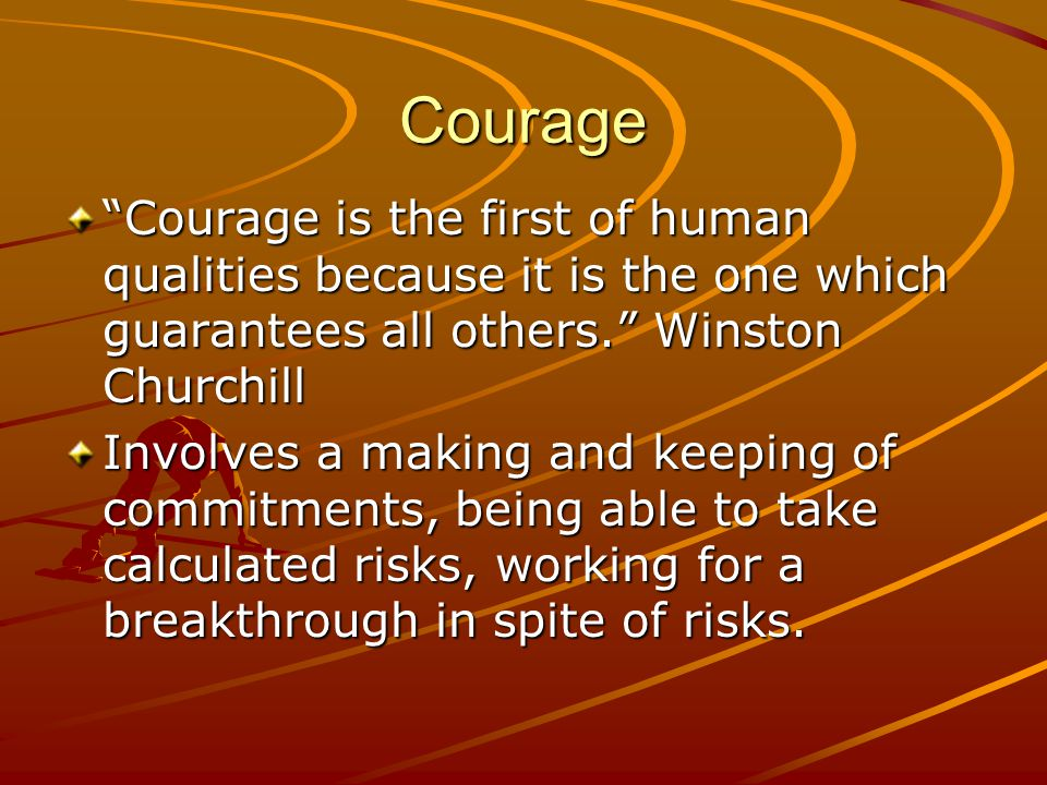 """Courage """"Courage is the first of human qualities because it is the one which guarantees all others."""" Winston Churchill Involves a making and keeping o"""