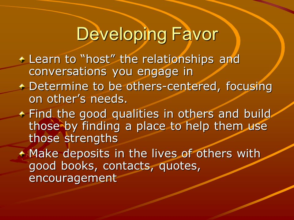 """Developing Favor Learn to """"host"""" the relationships and conversations you engage in Determine to be others-centered, focusing on other's needs. Find th"""