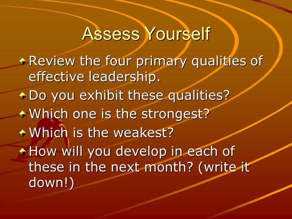 Assess Yourself Review the four primary qualities of effective leadership. Do you exhibit these qualities? Which one is the strongest? Which is the we
