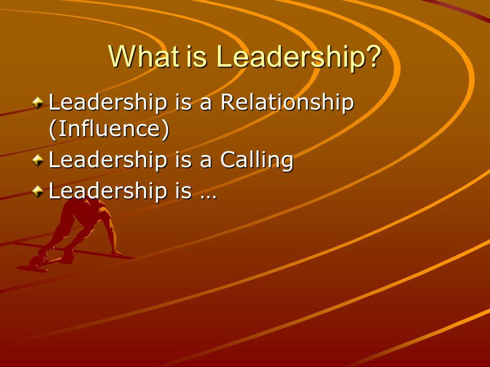 What is Leadership? Leadership is a Relationship (Influence) Leadership is a Calling Leadership is …
