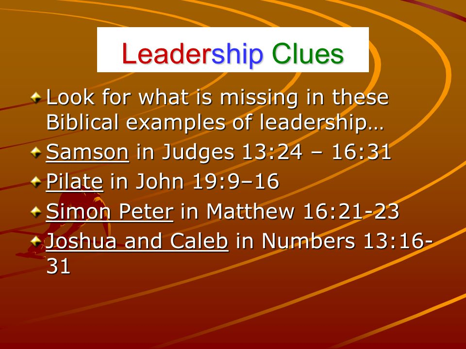 Leadership Clues Look for what is missing in these Biblical examples of leadership… Samson in Judges 13:24 – 16:31 Pilate in John 19:9–16 Simon Peter