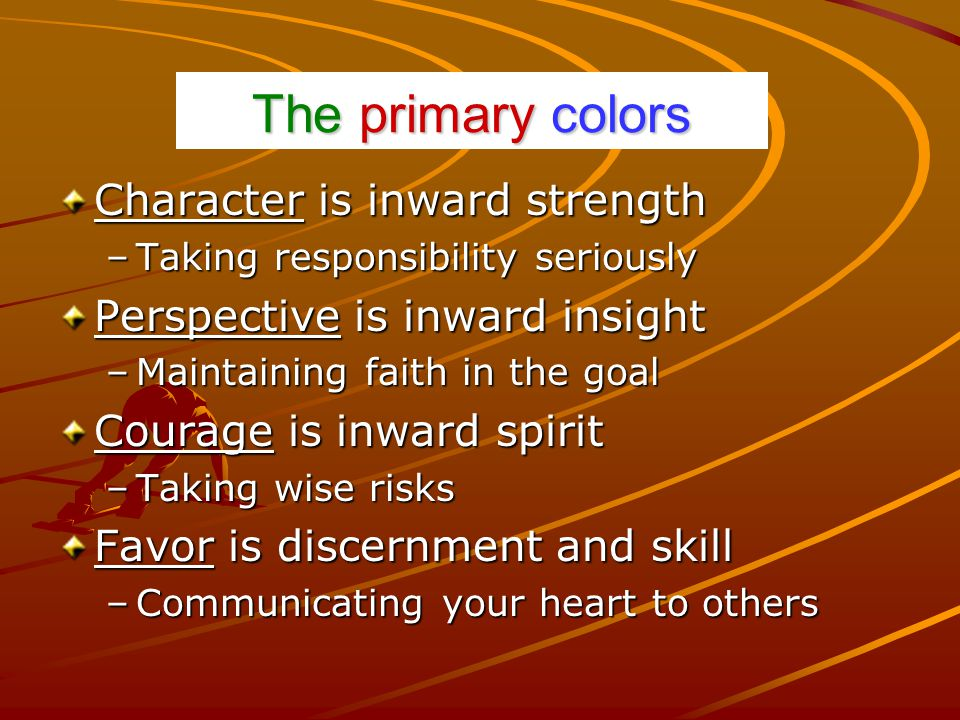 The primary colors Character is inward strength –Taking responsibility seriously Perspective is inward insight –Maintaining faith in the goal Courage