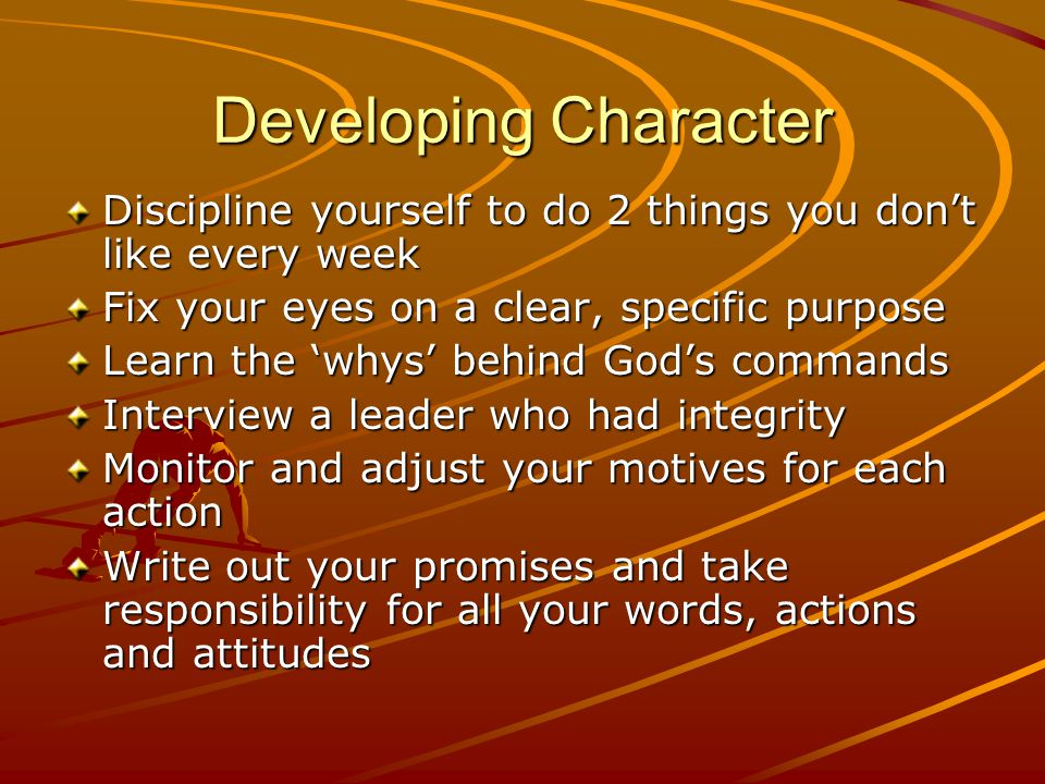 Developing Character Discipline yourself to do 2 things you don't like every week Fix your eyes on a clear, specific purpose Learn the 'whys' behind G
